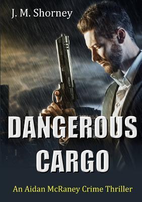 Dangerous Cargo: An Aidan McRaney Crime Thriller by J M Shorney